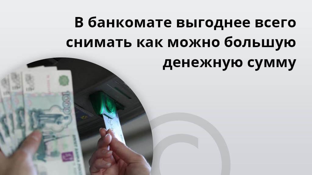 В банкомате выгоднее всего снимать как можно большую денежную сумму