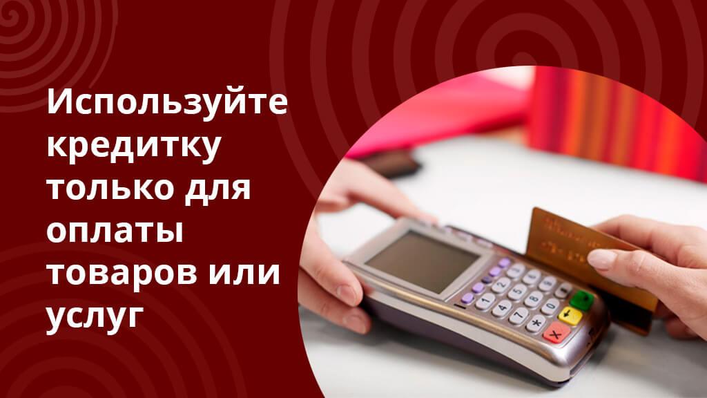Пользуйтесь кредиткой только для оплаты товаров и услуг