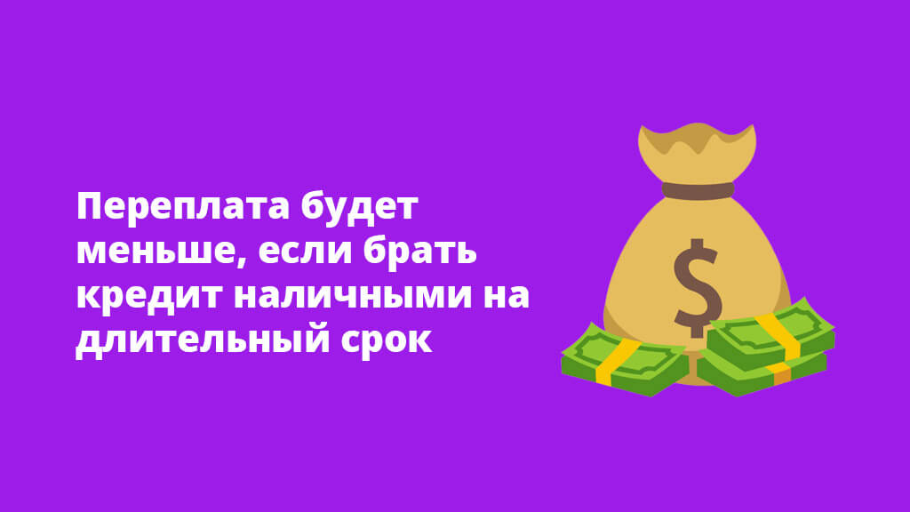 Переплата будет меньше, если брать кредит наличными на длительный срок