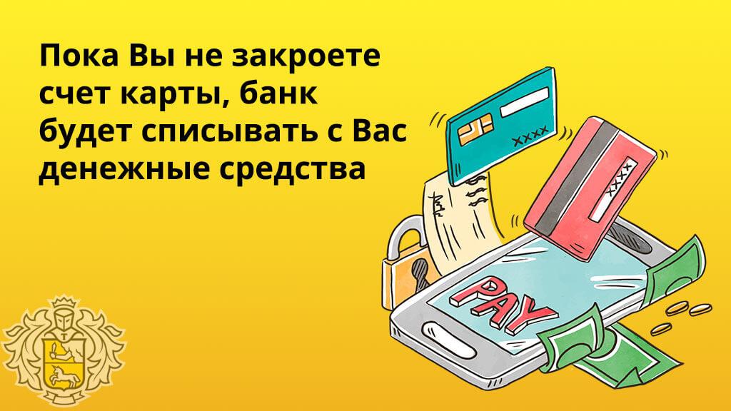 До тех пор, пока вы не закроете счет своей карточки, банк будет списывать с Вас денежные средства
