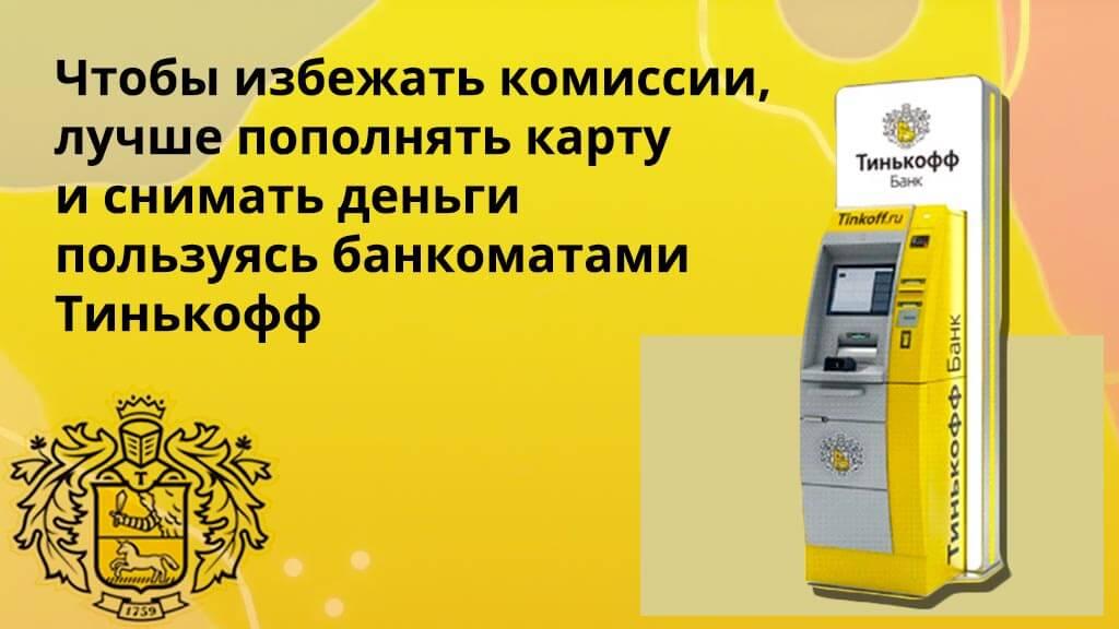 Чтобы избежать комиссии, лучше пополнять карту и снимать деньги пользуясь банкоматами Тинькофф