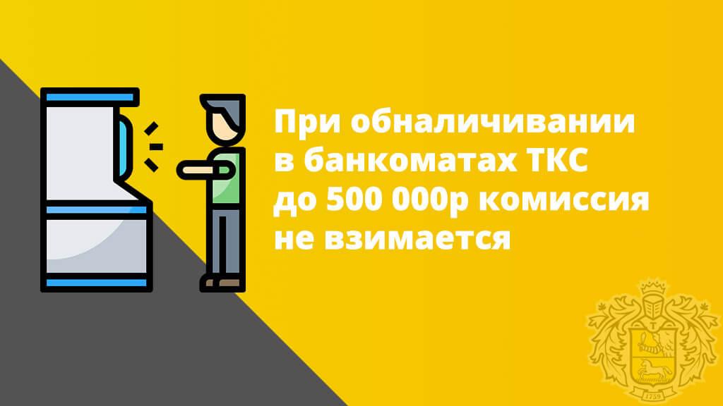 При обналичивании в банкоматах TКС до 500 000р комиссия  не взимается