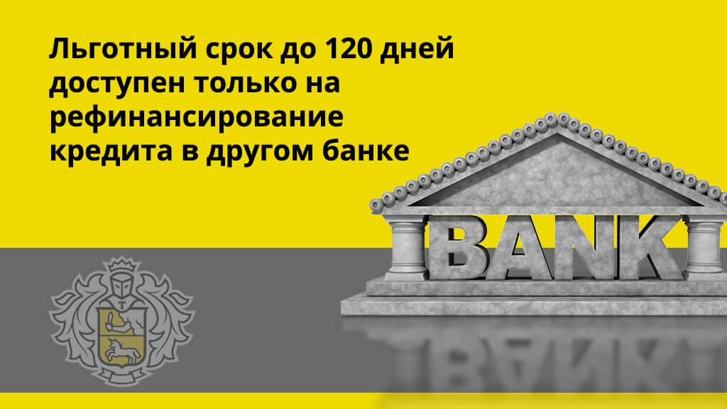 Льготный срок до 120 дней доступен только на рефинансирование кредита в другом банке