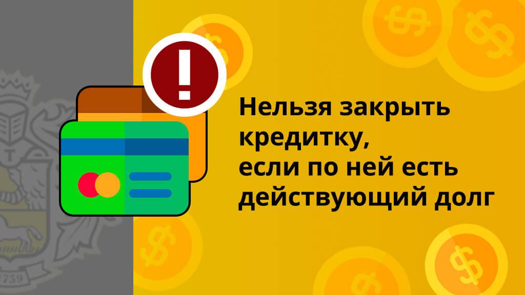 Нельзя закрыть кредитку, если по ней есть действующий долг