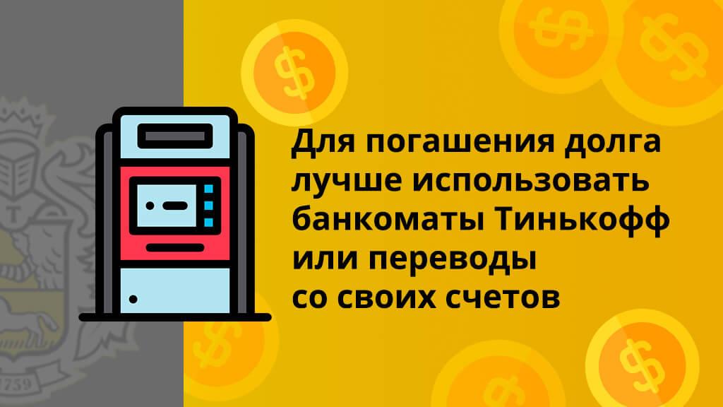 Для погашения долга лучше использовать банкоматы Тинькофф или переводы со своих счетов