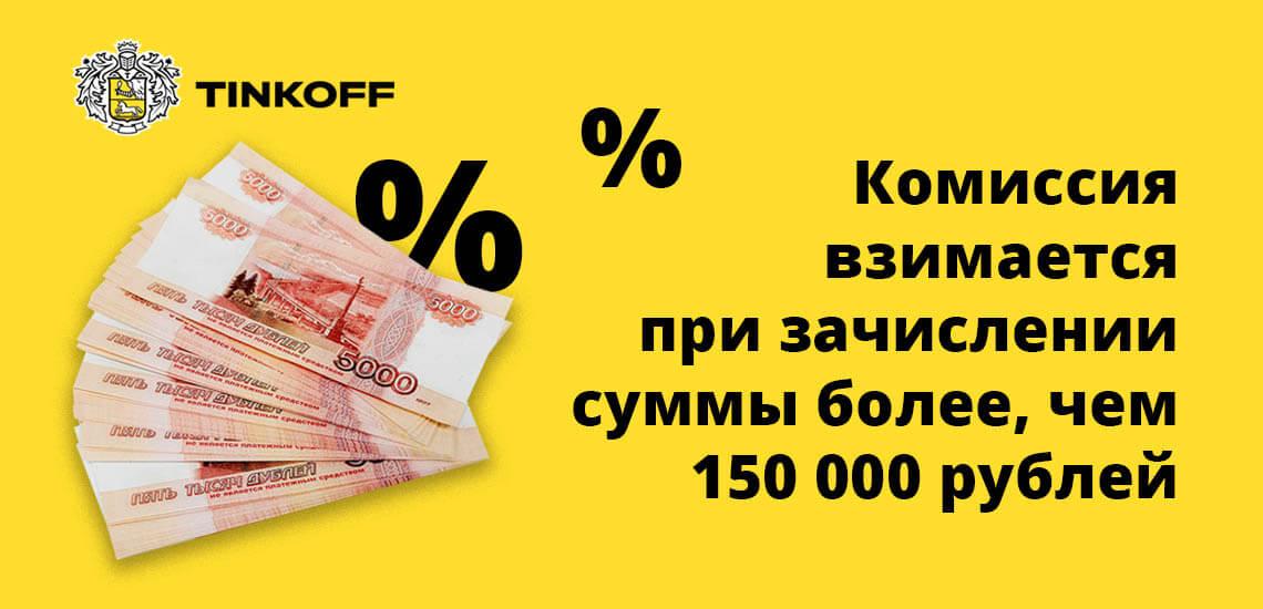 Комиссия взимается при зачислении суммы более, чем 150 000 рублей