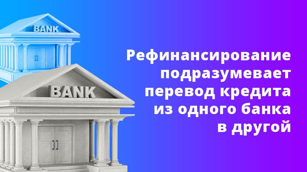 Рефинансирование подразумевает перевод кредита из одного банка в другой