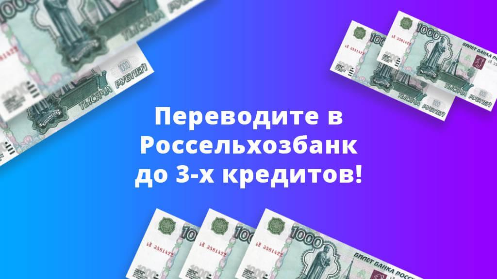 Переводите в Россельхозбанк до 3-х кредитов!