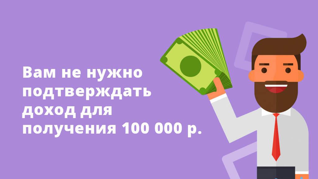 Вам не нужно подтверждать доход для получения 100 000 рублей