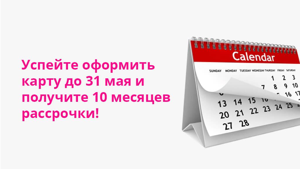 Успейте оформить карту до 31 мая и получите 10 месяцев рассрочки