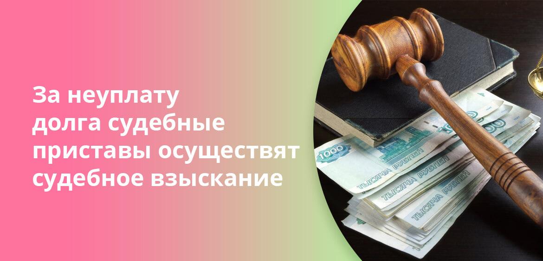 За неуплату долга судебные приставы осуществят судебное взыскание