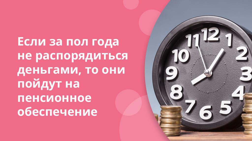 Если за пол года не распорядиться деньгами, то они пойдут на пенсионное обеспечение