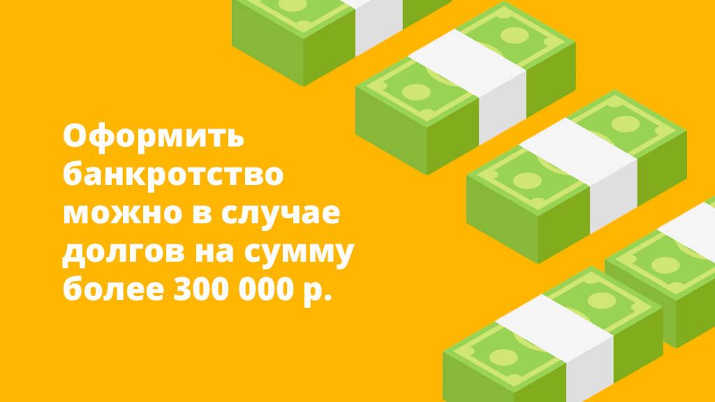 Оформить банкротство можно в случае долгов на сумму более 300 000 рублей